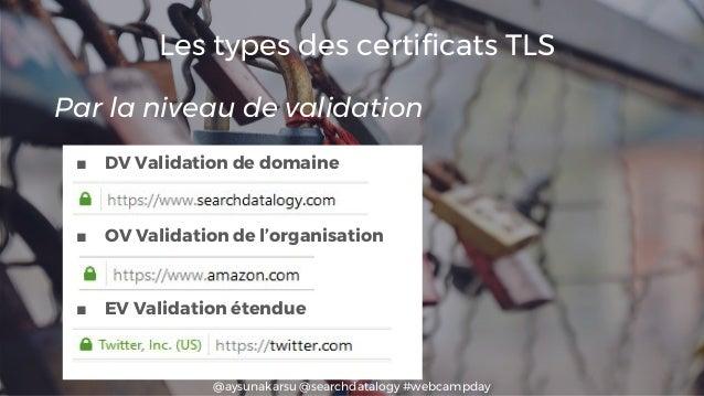 @aysunakarsu @searchdatalogy #webcampday Les types des certificats TLS ■ DV Validation de domaine ■ OV Validation de l'org...