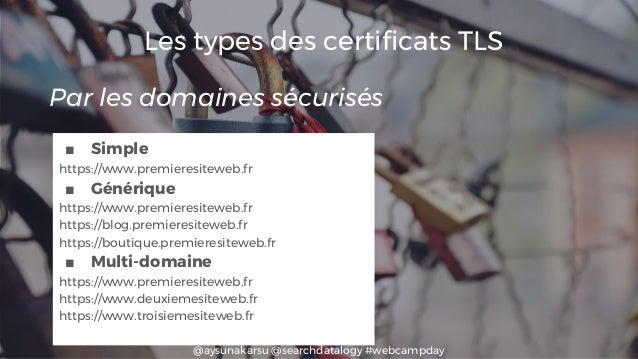 @aysunakarsu @searchdatalogy #webcampday Les types des certificats TLS ■ Simple https://www.premieresiteweb.fr ■ Générique...