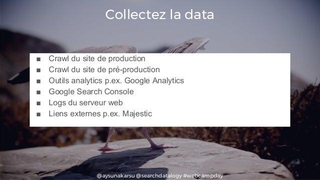 @aysunakarsu @searchdatalogy #webcampday Collectez la data ■ Crawl du site de production ■ Crawl du site de pré-production...