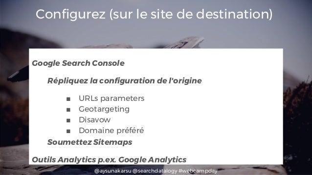 @aysunakarsu @searchdatalogy #webcampday Configurez (sur le site de destination) Google Search Console Répliquez la config...