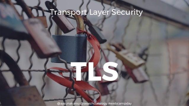 @aysunakarsu @searchdatalogy #webcampday TLS Transport Layer Security