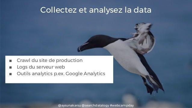 @aysunakarsu @searchdatalogy #webcampday Collectez et analysez la data ■ Crawl du site de production ■ Logs du serveur web...