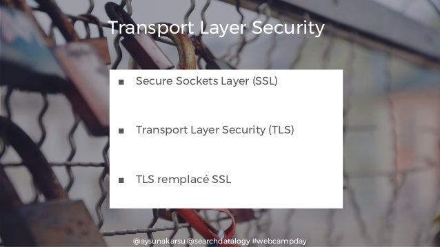@aysunakarsu @searchdatalogy #webcampday Transport Layer Security ■ Secure Sockets Layer (SSL) ■ Transport Layer Security ...