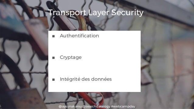 @aysunakarsu @searchdatalogy #webcampday Transport Layer Security ■ Authentification ■ Cryptage ■ Intégrité des données