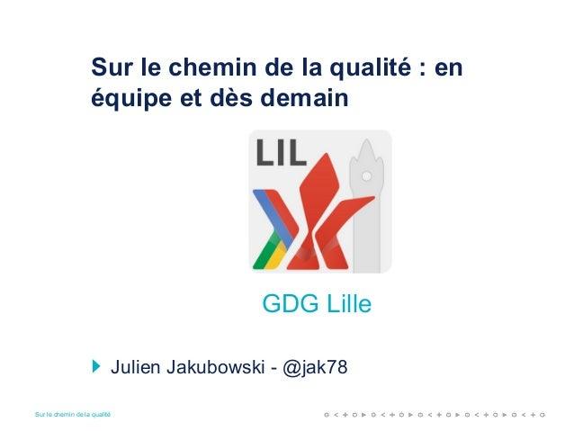 Sur le chemin de la qualité Sur le chemin de la qualité : en équipe et dès demain Julien Jakubowski - @jak78 GDG Lille