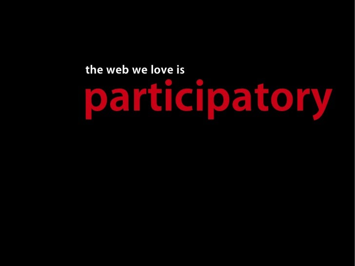 the web we love is  participatory