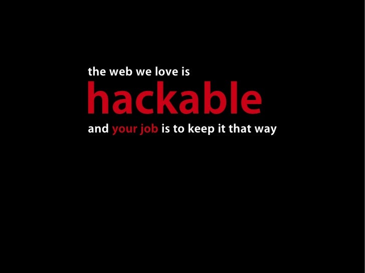 the web we love is  hackable and your job is to keep it that way