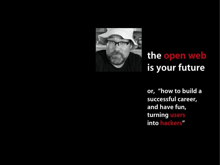 """the open web is your future  or, """"how to build a successful career, and have fun, turning users into hackers"""""""