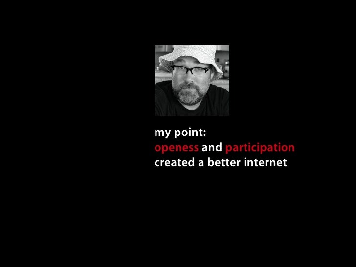 my point: openess and participation created a better internet