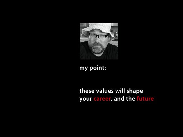 my point:   these values will shape your career, and the future