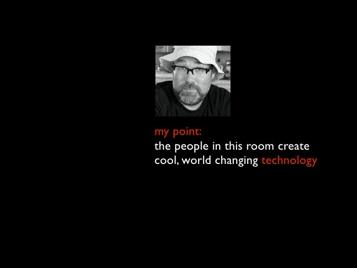 my point: the people in this room create cool, world changing technology