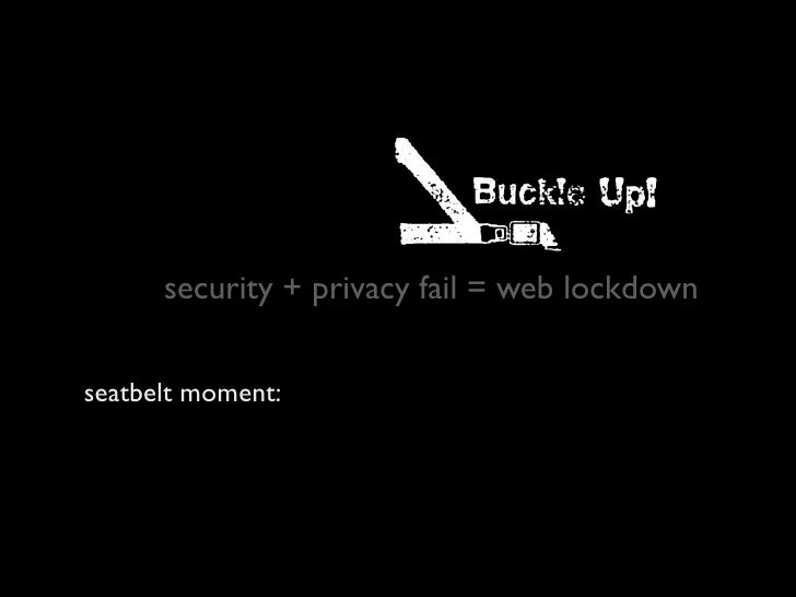 security + privacy fail = web lockdown   seatbelt moment: we have the technology