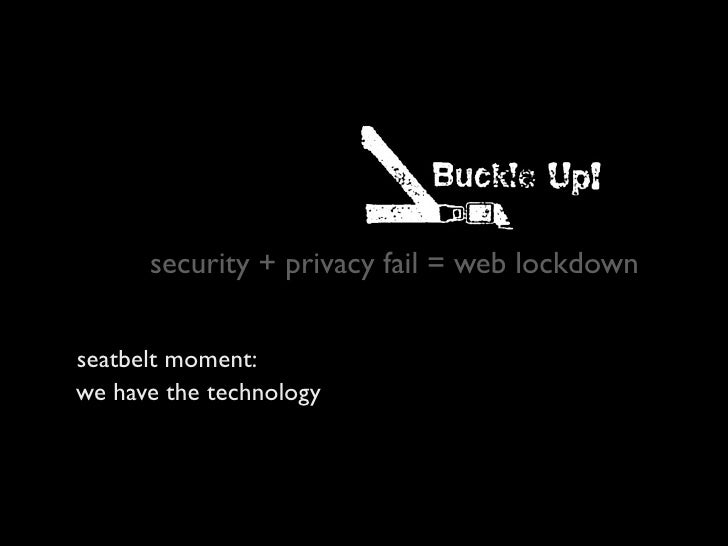 security + privacy fail = web lockdown   seatbelt moment: we have the technology more people need to care, and act