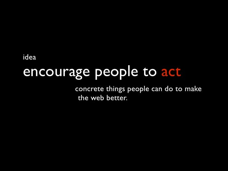 idea  encourage people to act        concrete things people can do to make         the web better. starts w/ one web day.