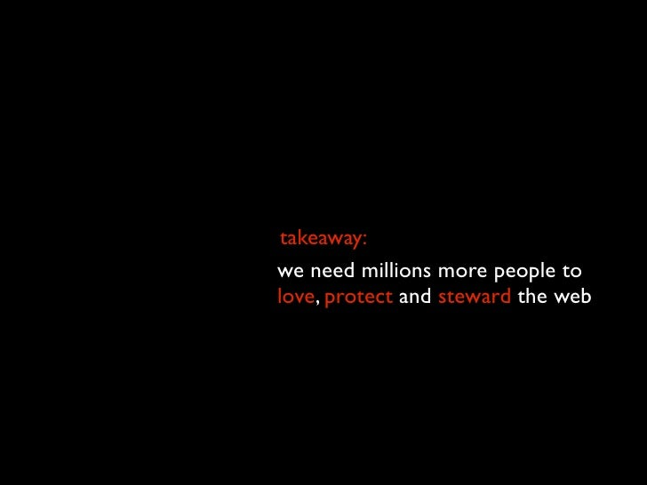 takeaway: we need millions more people to love, protect and steward the web we can make this happen