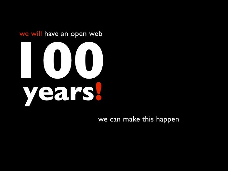 we will have an open web     100 years!                            thanks