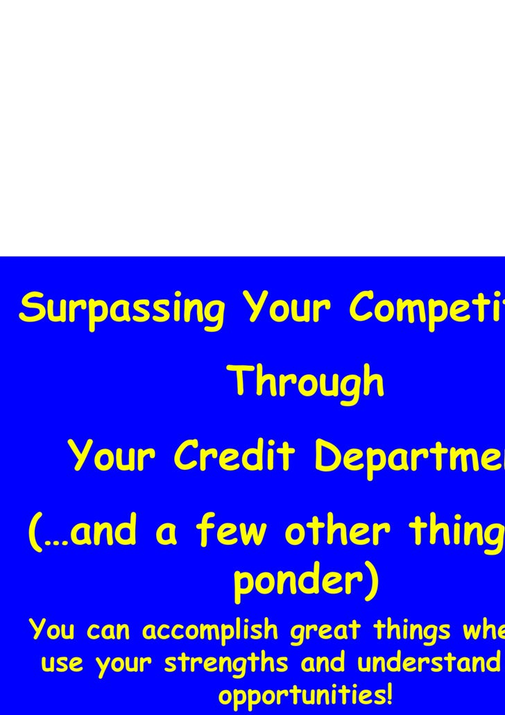 Surpassing Your Competition  Through Your Credit Department (…and a few other things to ponder) You can accomplish great t...