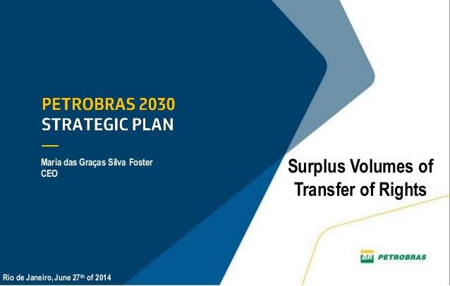 1 Surplus Volumes of Transfer of Rights Maria das Graças Silva Foster CEO Rio de Janeiro, June 27th of 2014
