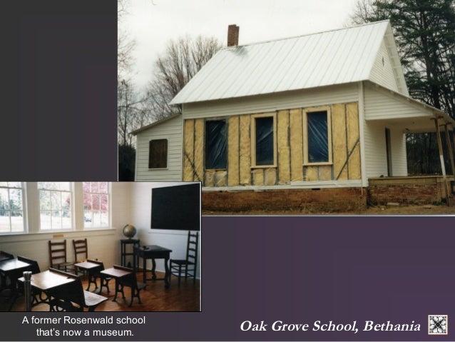 A former Rosenwald school Oak Grove School, Bethania  that's now a museum.