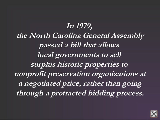 In 1979,  the North Carolina General Assembly  passed a bill that allows  local governments to sell  surplus historic prop...