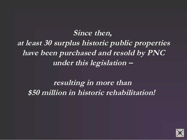 Since then,  at least 30 surplus historic public properties  have been purchased and resold by PNC  under this legislation...