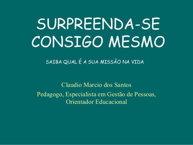 SURPREENDA-SE CONSIGO MESMO Claudio Marcio dos Santos Pedagogo, Especialista em Gestão de Pessoas, Orientador Educacional ...