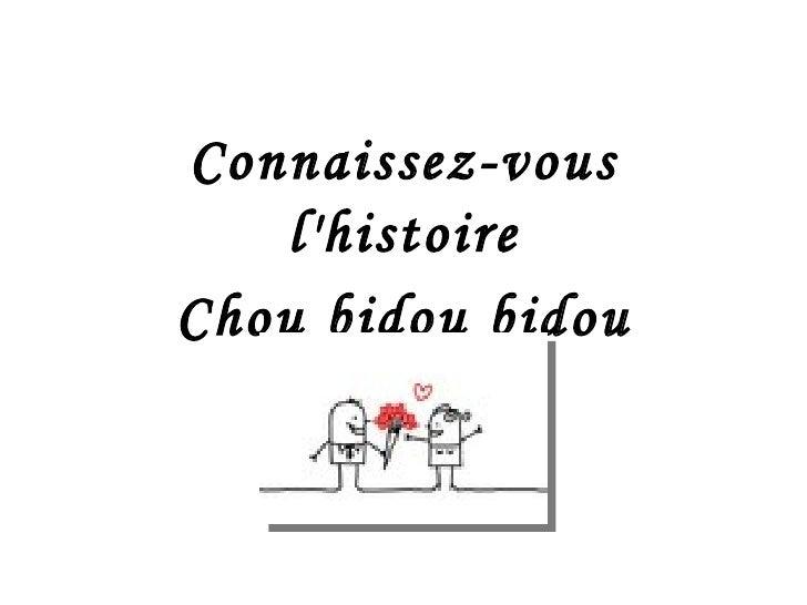Connaissez-vous l'histoire Chou bidou bidou ouah