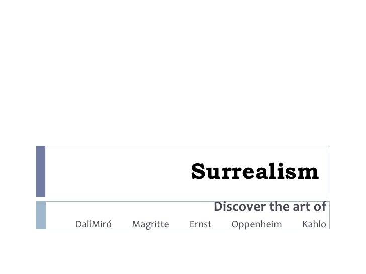 Surrealism<br />Discover the art of<br />DalíMiró         Magritte         Ernst         Oppenheim         Kahlo<br />