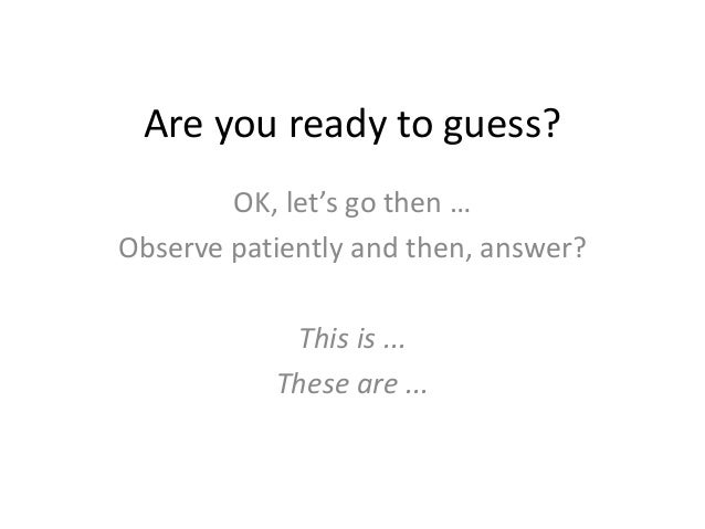 Are you ready to guess? OK, let's go then … Observe patiently and then, answer? This is ... These are ...