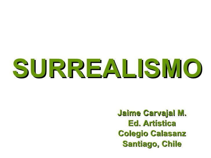 SURREALISMO Jaime Carvajal M. Ed. Artística Colegio Calasanz Santiago, Chile
