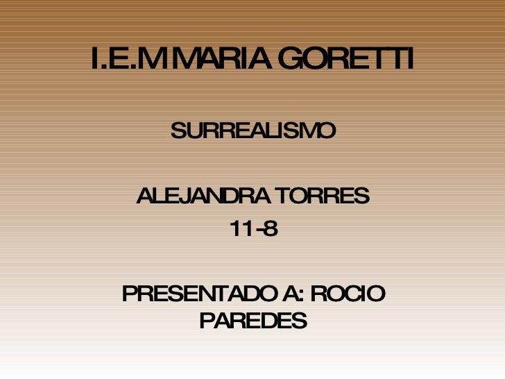 I.E.M MARIA GORETTI SURREALISMO ALEJANDRA TORRES 11-8 PRESENTADO A: ROCIO PAREDES