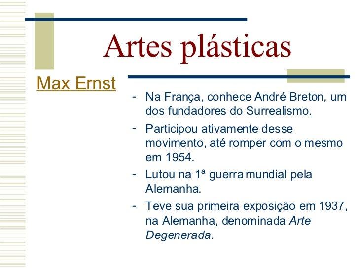 Artes plásticas Max Ernst              Pintor, escultor e poeta.              Crítico em relação a sua própria          ...