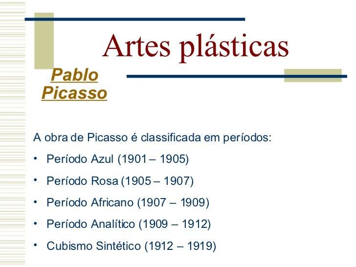 Artes plásticas   Pablo  Picasso   Período azul(1901-1905):   - Obras sombrias em tons de azul e verde azulado - Pintou a...