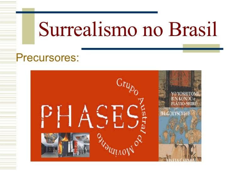 Surrealismo no Brasil Precursores:      -Walter Zanini (grupo phases).    -Surge na França em 1954.    -Defendia a liberda...