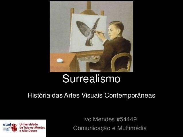 SurrealismoHistória das Artes Visuais Contemporâneas                Ivo Mendes #54449              Comunicação e Multimédia