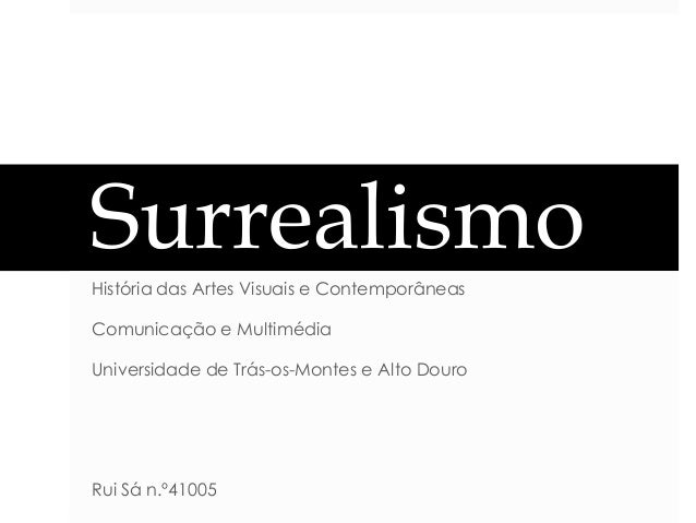 Surrealismo História das Artes Visuais e Contemporâneas Comunicação e Multimédia Universidade de Trás-os-Montes e Alto Dou...