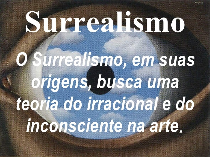 Surrealismo O Surrealismo, em suas origens, busca uma teoria do irracional e do inconsciente na arte .