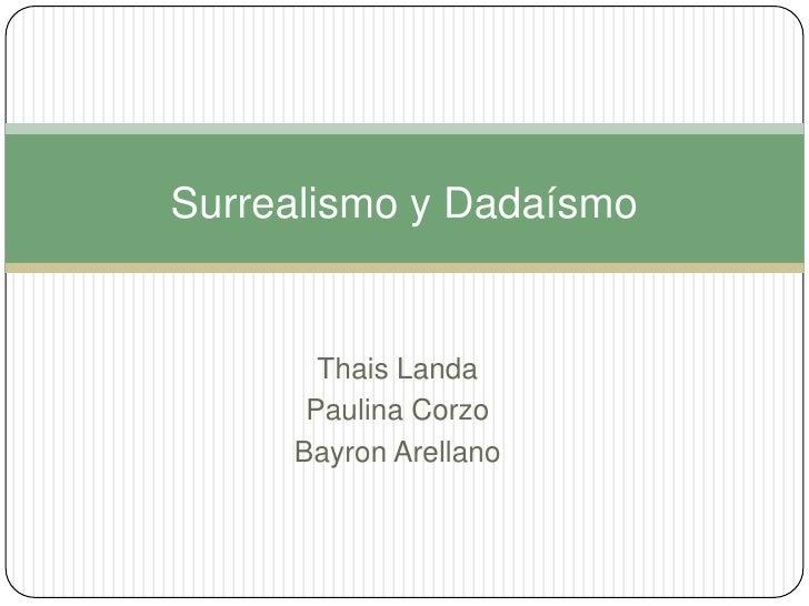 Surrealismo y Dadaísmo<br />Thais Landa<br />Paulina Corzo<br />Bayron Arellano<br />