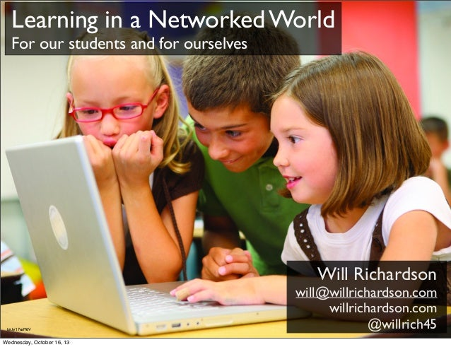 Learning in a Networked World For our students and for ourselves  Will Richardson  bit.ly/17eaM6V  Wednesday, October 16, ...