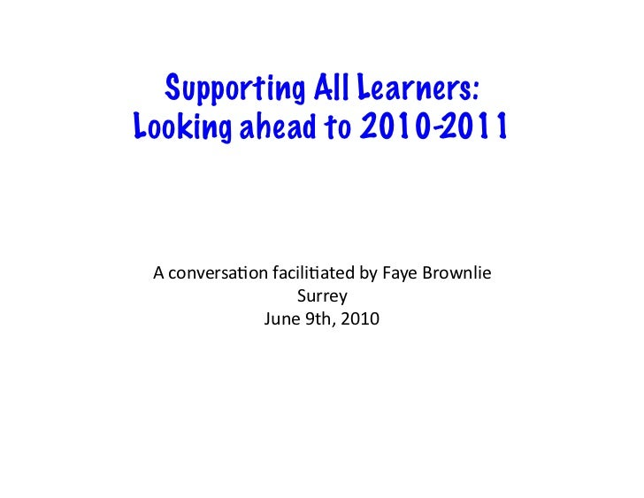 Supporting All Learners: Looking ahead to 2010-2011     A	   conversa+on	   facili+ated	   by	   Faye	   Brownlie	        ...