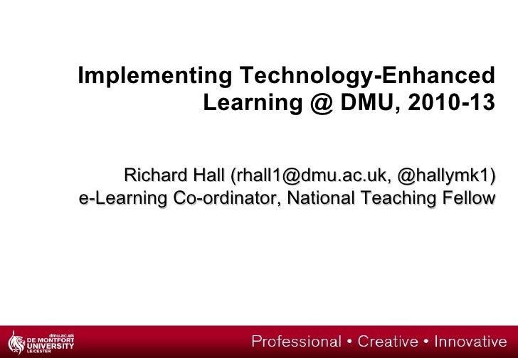 Implementing Technology-Enhanced Learning @ DMU, 2010-13 Richard Hall (rhall1@dmu.ac.uk, @hallymk1) e-Learning Co-ordinato...
