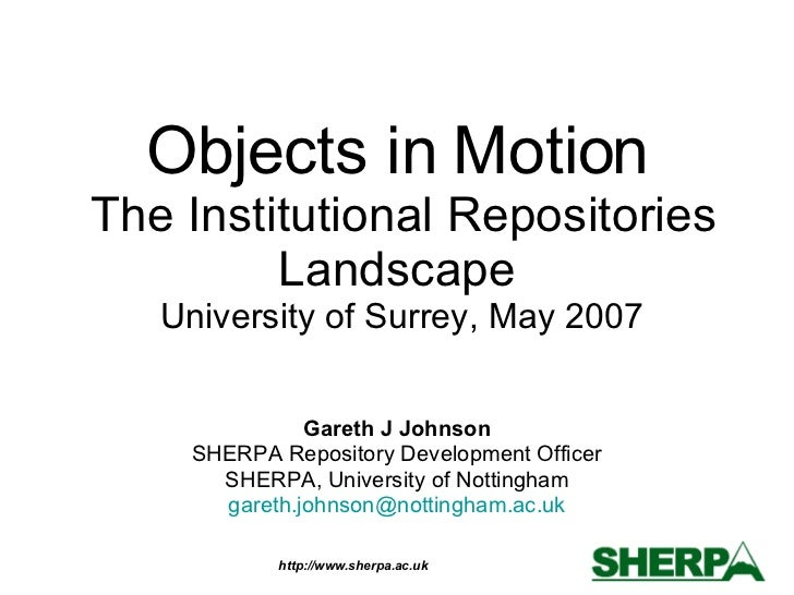 Objects in Motion  The Institutional Repositories Landscape  University of Surrey, May 2007 Gareth J Johnson SHERPA Reposi...