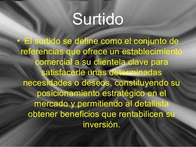 Surtido <ul><li>El surtido se define como el conjunto de referencias que ofrece un establecimiento comercial a su clientel...