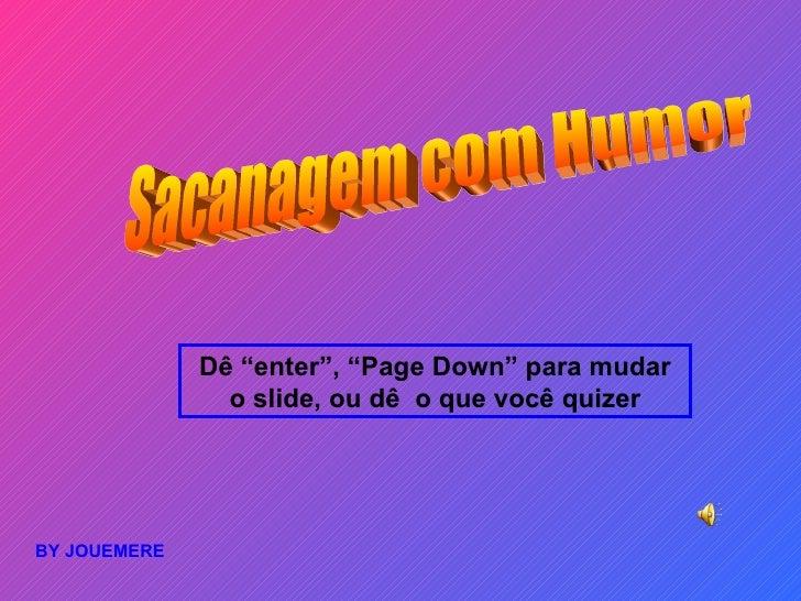 """Sacanagem com Humor  BY JOUEMERE  Dê """"enter"""", """"Page Down"""" para mudar o slide, ou dê  o que você quizer"""