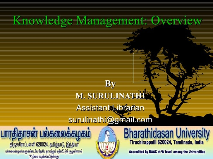 Knowledge Management: Overview  By M. SURULINATHI Assistant Librarian [email_address]
