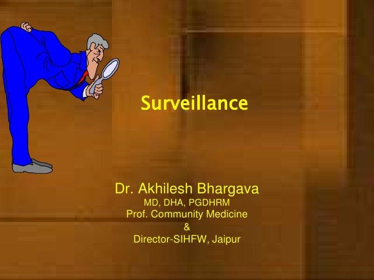Surveillance<br />Dr. Akhilesh BhargavaMD, DHA, PGDHRMProf. Community Medicine &Director-SIHFW, Jaipur<br />