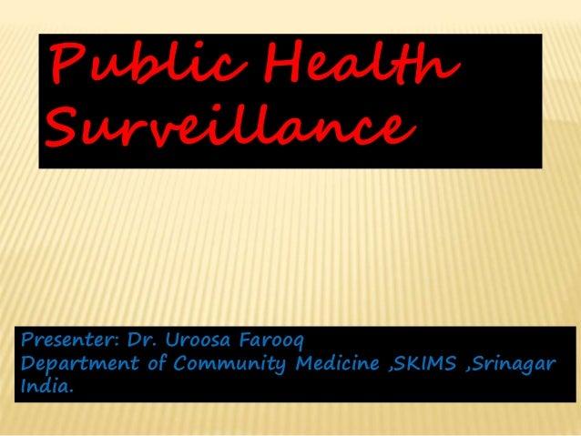 Public Health Surveillance Presenter: Dr. Uroosa Farooq Department of Community Medicine ,SKIMS ,Srinagar India.