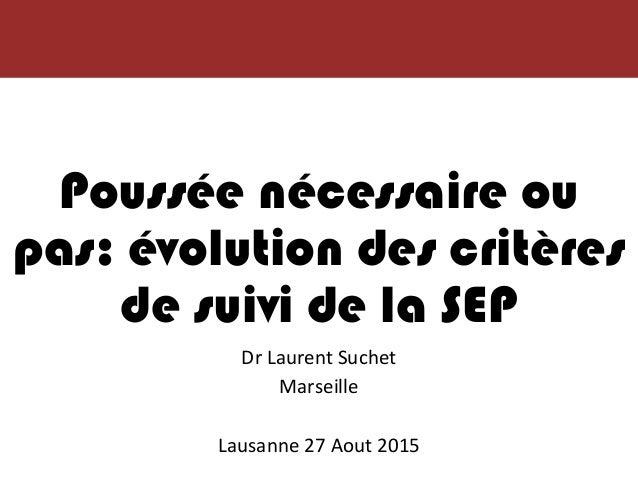 Poussée nécessaire ou pas: évolution des critères de suivi de la SEP Dr Laurent Suchet Marseille Lausanne 27 Aout 2015