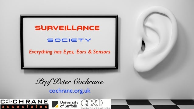 SURVEILLANCE SOCIETY Everything has Eyes, Ears & Sensors Prof Peter Cochrane cochrane.org.uk