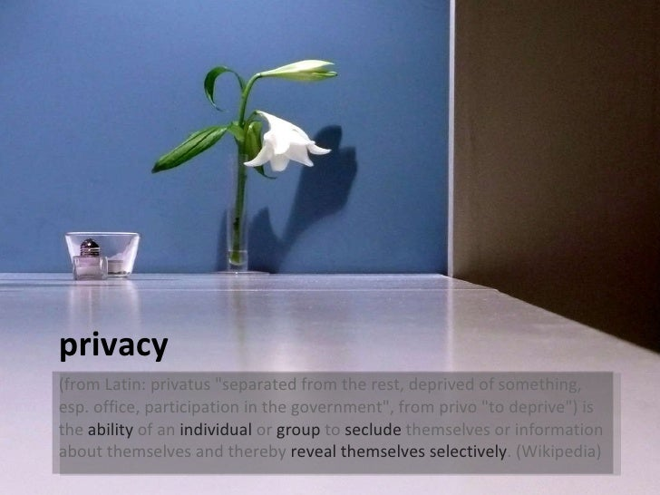 privacy <ul><li>(from Latin: privatus &quot;separated from the rest, deprived of something, esp. office, participation in ...